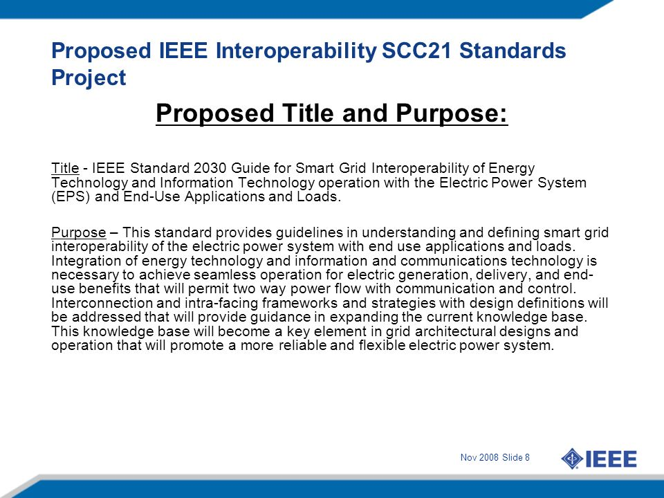 Nov 2008 Slide 8 Proposed IEEE Interoperability SCC21 Standards Project Proposed Title and Purpose: Title - IEEE Standard 2030 Guide for Smart Grid In
