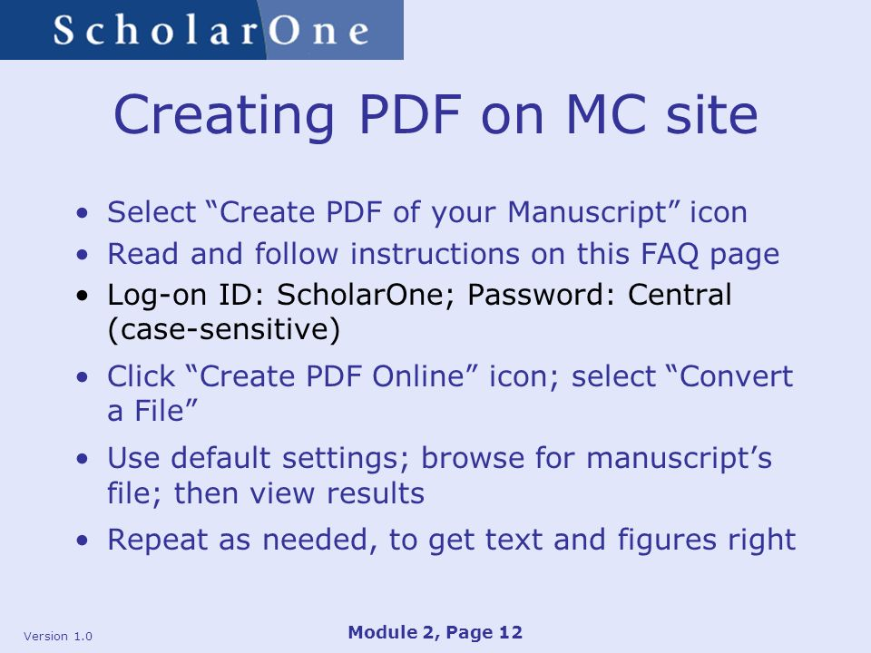 Version 1.0 Module 2, Page 12 Creating PDF on MC site Select Create PDF of your Manuscript icon Read and follow instructions on this FAQ page Log-on ID: ScholarOne; Password: Central (case-sensitive) Click Create PDF Online icon; select Convert a File Use default settings; browse for manuscripts file; then view results Repeat as needed, to get text and figures right