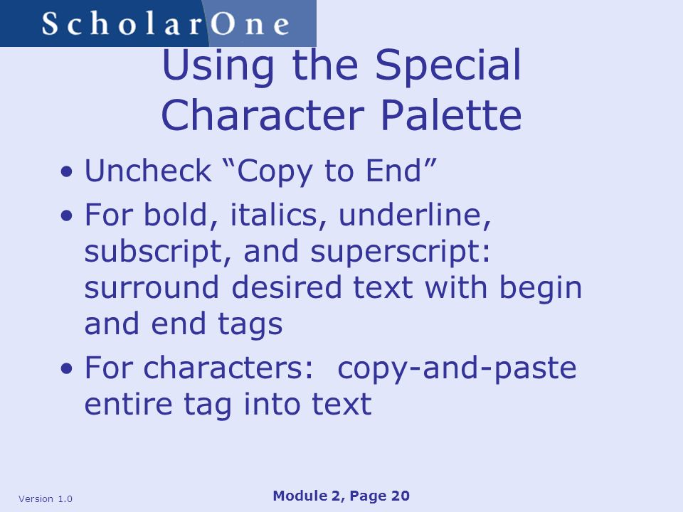 Version 1.0 Module 2, Page 20 Using the Special Character Palette Uncheck Copy to End For bold, italics, underline, subscript, and superscript: surround desired text with begin and end tags For characters: copy-and-paste entire tag into text