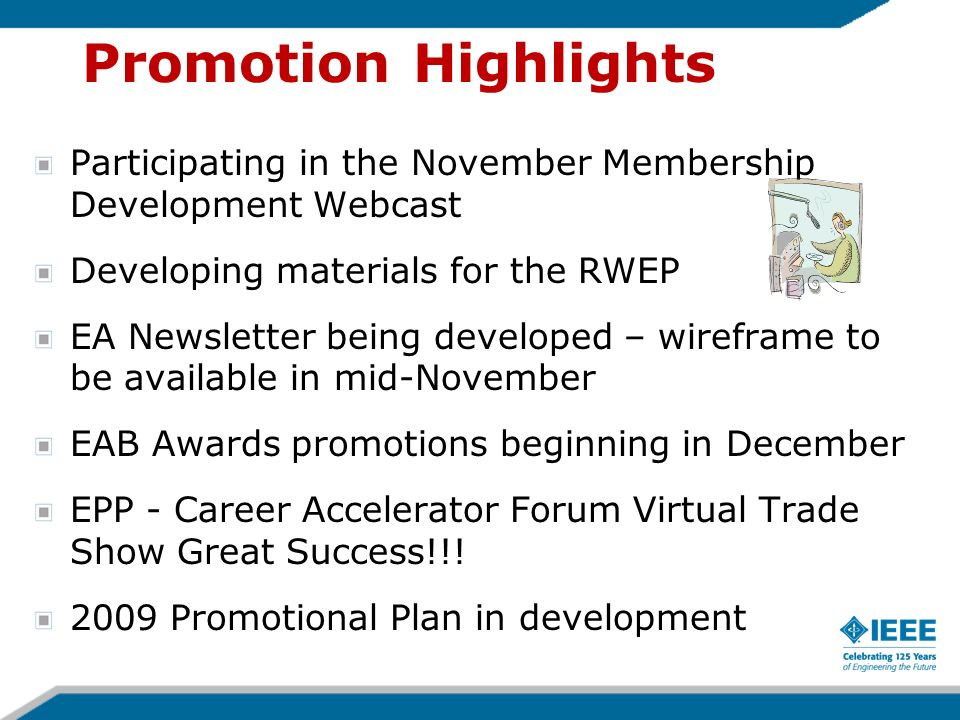 Promotion Highlights Participating in the November Membership Development Webcast Developing materials for the RWEP EA Newsletter being developed – wireframe to be available in mid-November EAB Awards promotions beginning in December EPP - Career Accelerator Forum Virtual Trade Show Great Success!!.