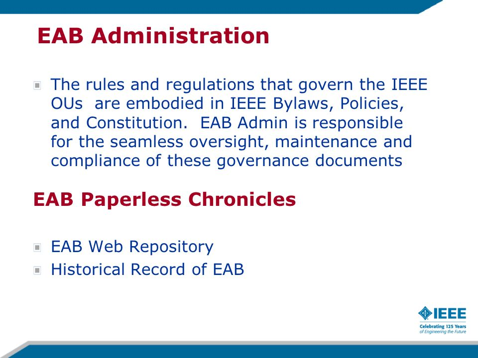 EAB Administration The rules and regulations that govern the IEEE OUs are embodied in IEEE Bylaws, Policies, and Constitution.