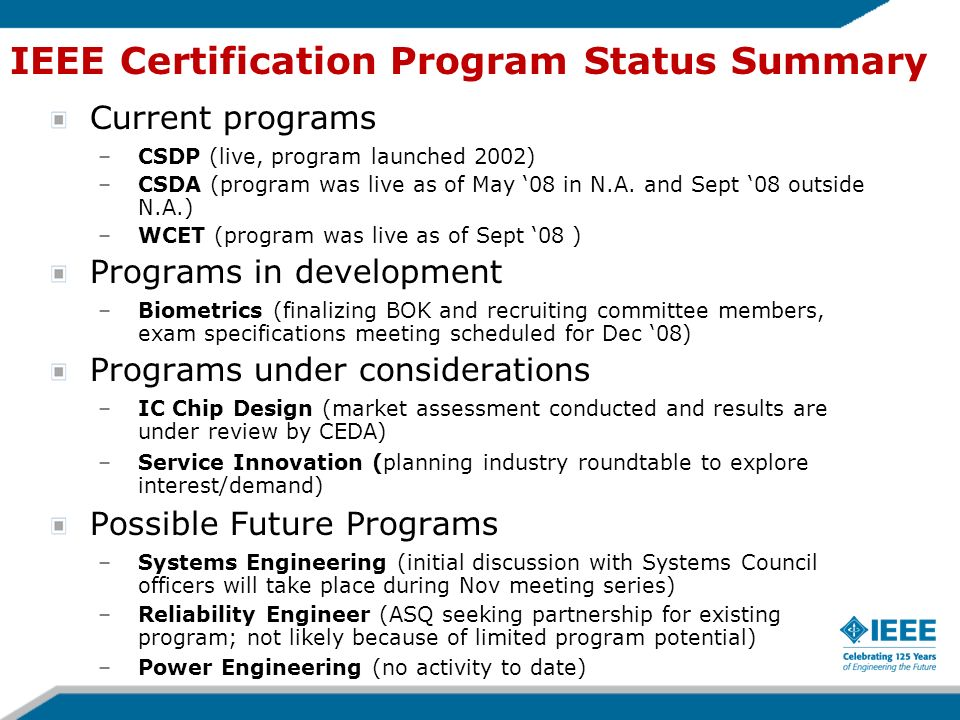 IEEE Certification Program Status Summary Current programs –CSDP (live, program launched 2002) –CSDA (program was live as of May 08 in N.A. and Sept 0