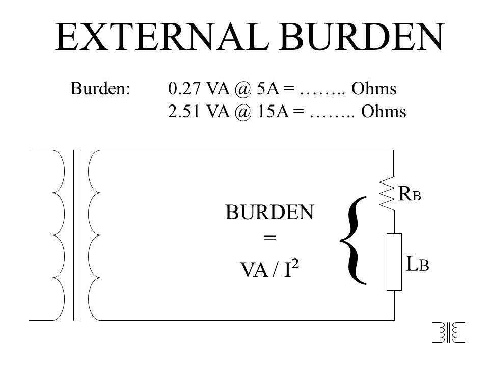 RBRB LBLB BURDEN = VA / I ² { EXTERNAL BURDEN Burden:0.27 VA @ 5A = …….. Ohms 2.51 VA @ 15A = …….. Ohms