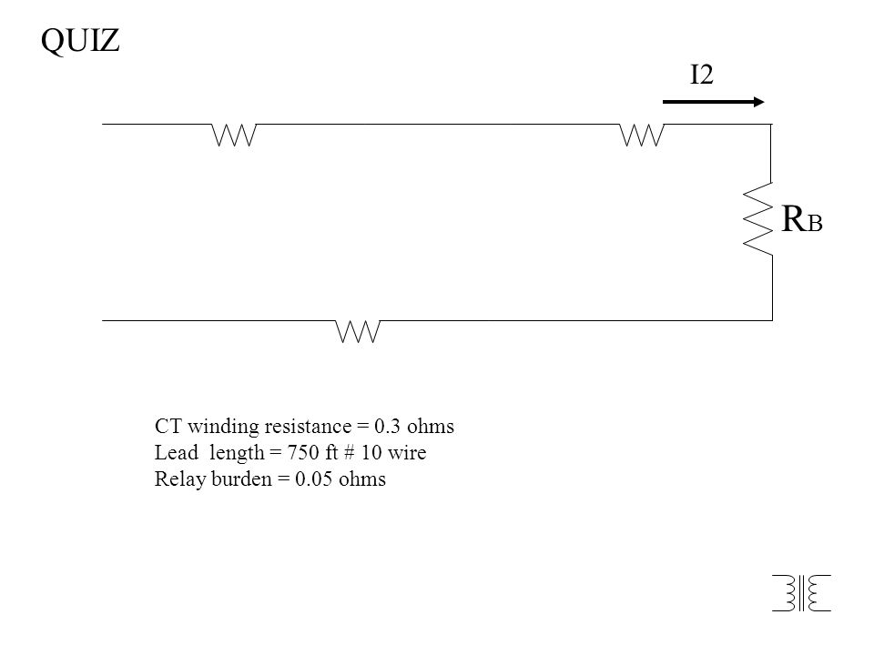 I2 RBRB CT winding resistance = 0.3 ohms Lead length = 750 ft # 10 wire Relay burden = 0.05 ohms QUIZ