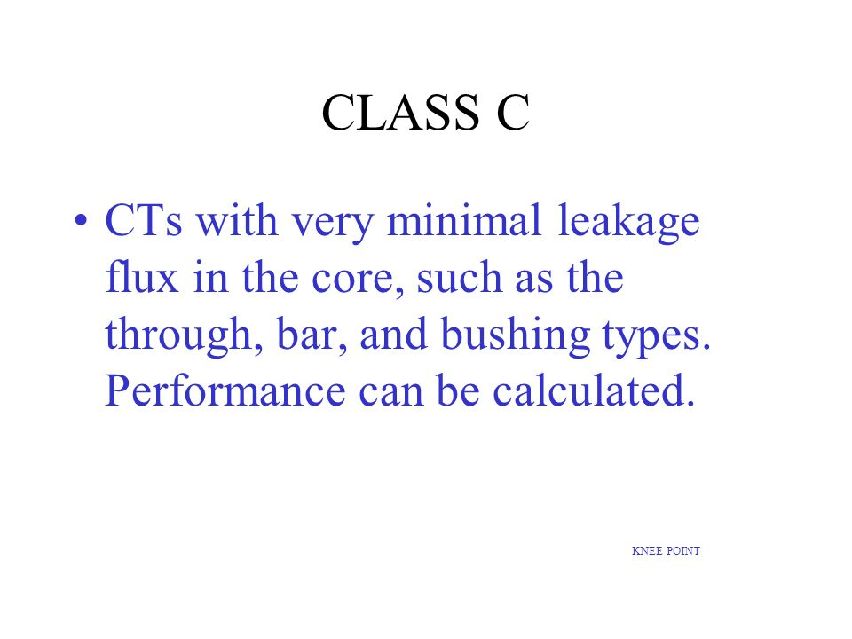 CLASS C CTs with very minimal leakage flux in the core, such as the through, bar, and bushing types. Performance can be calculated. KNEE POINT