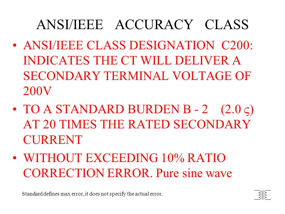ANSI/IEEE ACCURACY CLASS ANSI/IEEE CLASS DESIGNATION C200: INDICATES THE CT WILL DELIVER A SECONDARY TERMINAL VOLTAGE OF 200V TO A STANDARD BURDEN B -