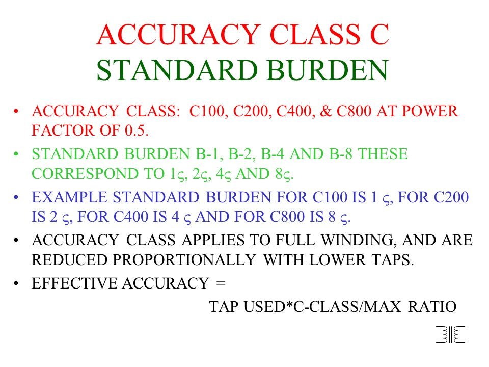 ACCURACY CLASS C STANDARD BURDEN ACCURACY CLASS: C100, C200, C400, & C800 AT POWER FACTOR OF 0.5. STANDARD BURDEN B-1, B-2, B-4 AND B-8 THESE CORRESPO