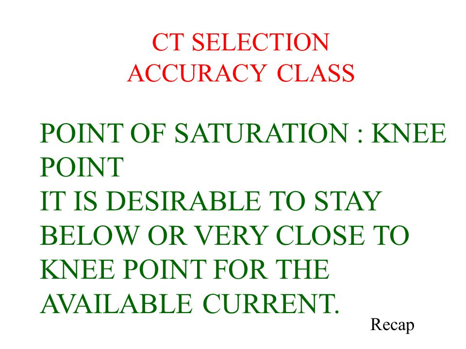 CT SELECTION ACCURACY CLASS POINT OF SATURATION : KNEE POINT IT IS DESIRABLE TO STAY BELOW OR VERY CLOSE TO KNEE POINT FOR THE AVAILABLE CURRENT. Reca