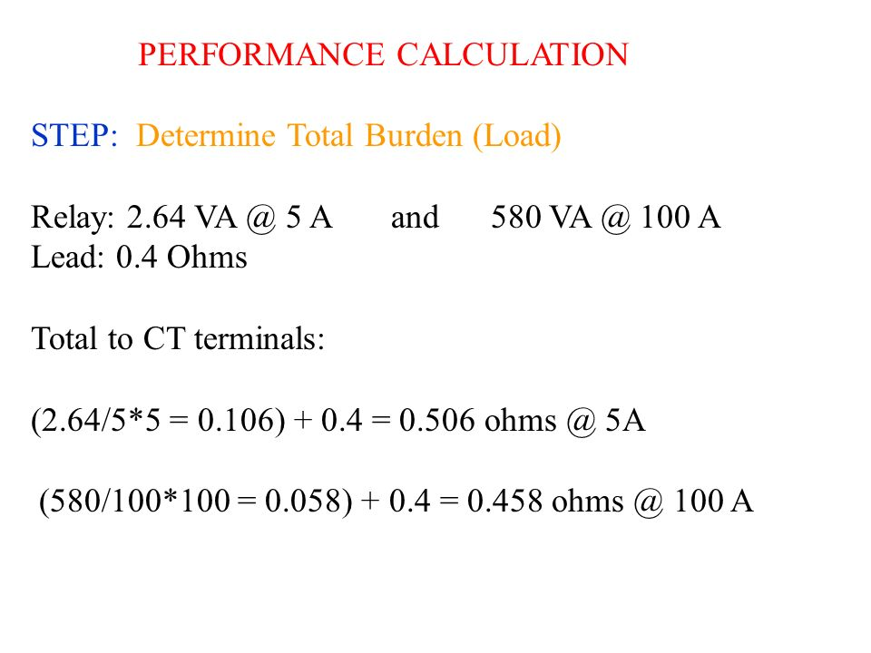 PERFORMANCE CALCULATION STEP: Determine Total Burden (Load) Relay: 2.64 VA @ 5 A and 580 VA @ 100 A Lead: 0.4 Ohms Total to CT terminals: (2.64/5*5 =