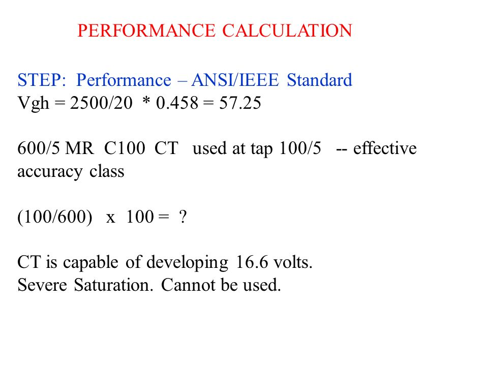 PERFORMANCE CALCULATION STEP: Performance – ANSI/IEEE Standard Vgh = 2500/20 * 0.458 = 57.25 600/5 MR C100 CT used at tap 100/5 -- effective accuracy