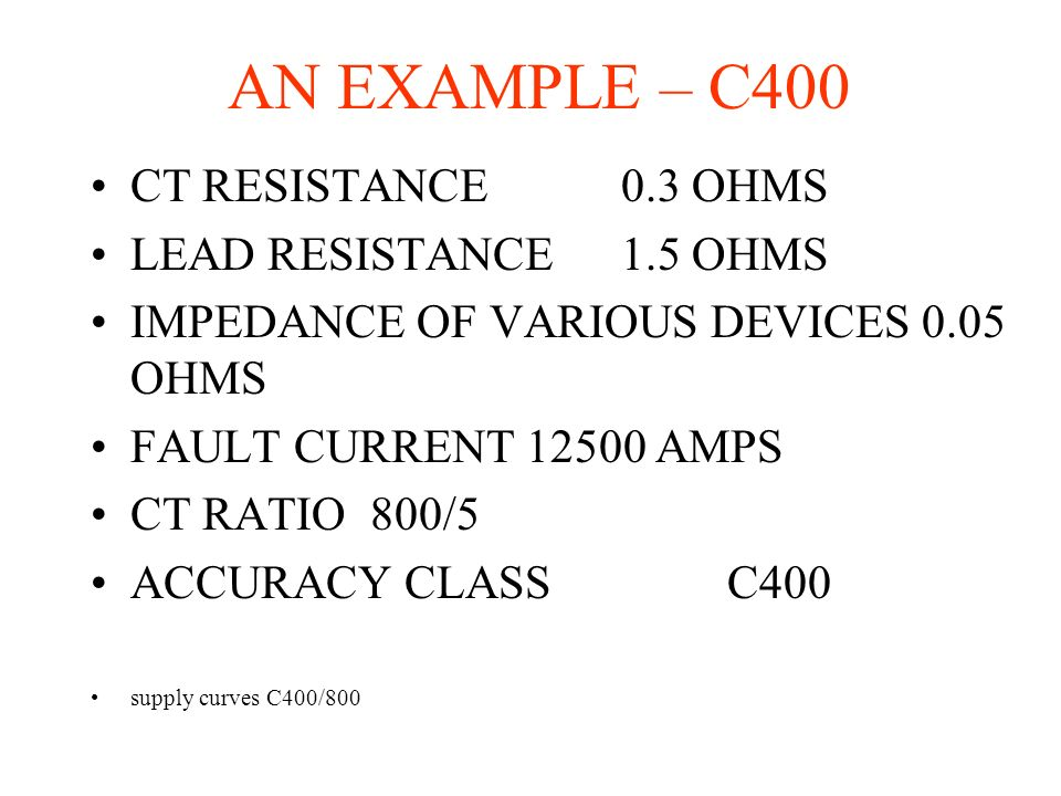 AN EXAMPLE – C400 CT RESISTANCE0.3 OHMS LEAD RESISTANCE1.5 OHMS IMPEDANCE OF VARIOUS DEVICES 0.05 OHMS FAULT CURRENT 12500 AMPS CT RATIO 800/5 ACCURAC