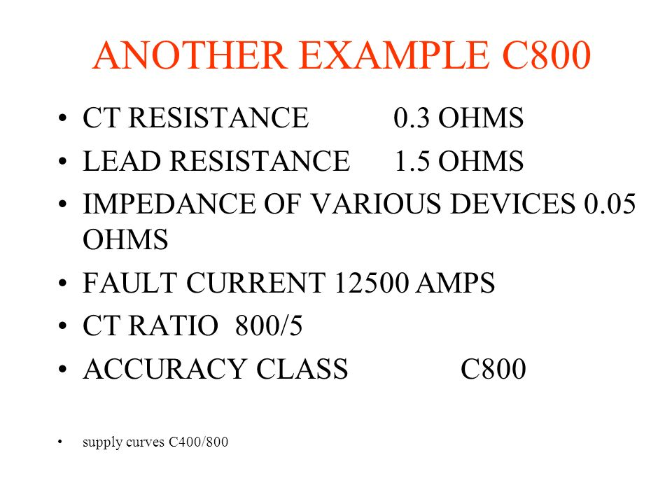 ANOTHER EXAMPLE C800 CT RESISTANCE0.3 OHMS LEAD RESISTANCE1.5 OHMS IMPEDANCE OF VARIOUS DEVICES 0.05 OHMS FAULT CURRENT 12500 AMPS CT RATIO 800/5 ACCU