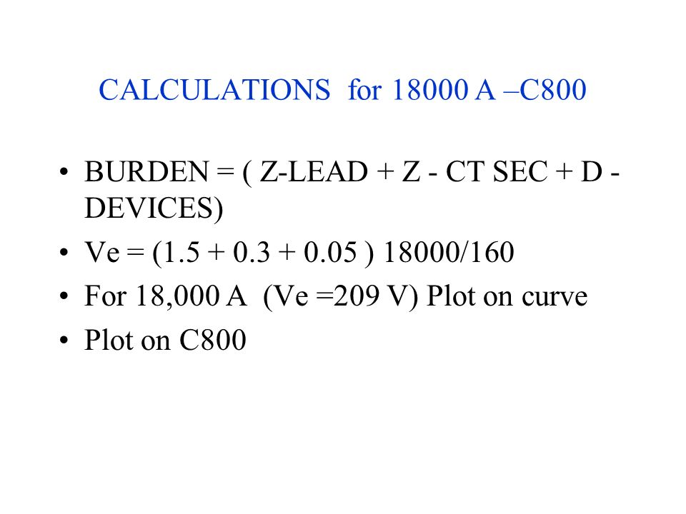 CALCULATIONS for 18000 A –C800 BURDEN = ( Z-LEAD + Z - CT SEC + D - DEVICES) Ve = (1.5 + 0.3 + 0.05 ) 18000/160 For 18,000 A (Ve =209 V) Plot on curve