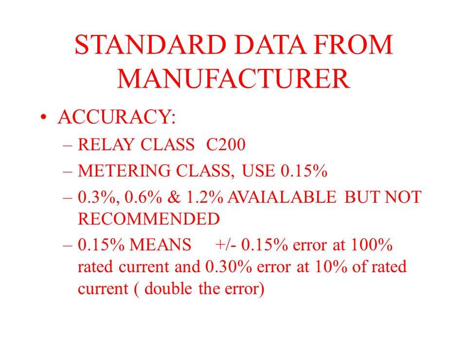 STANDARD DATA FROM MANUFACTURER ACCURACY: –RELAY CLASS C200 –METERING CLASS, USE 0.15% –0.3%, 0.6% & 1.2% AVAIALABLE BUT NOT RECOMMENDED –0.15% MEANS