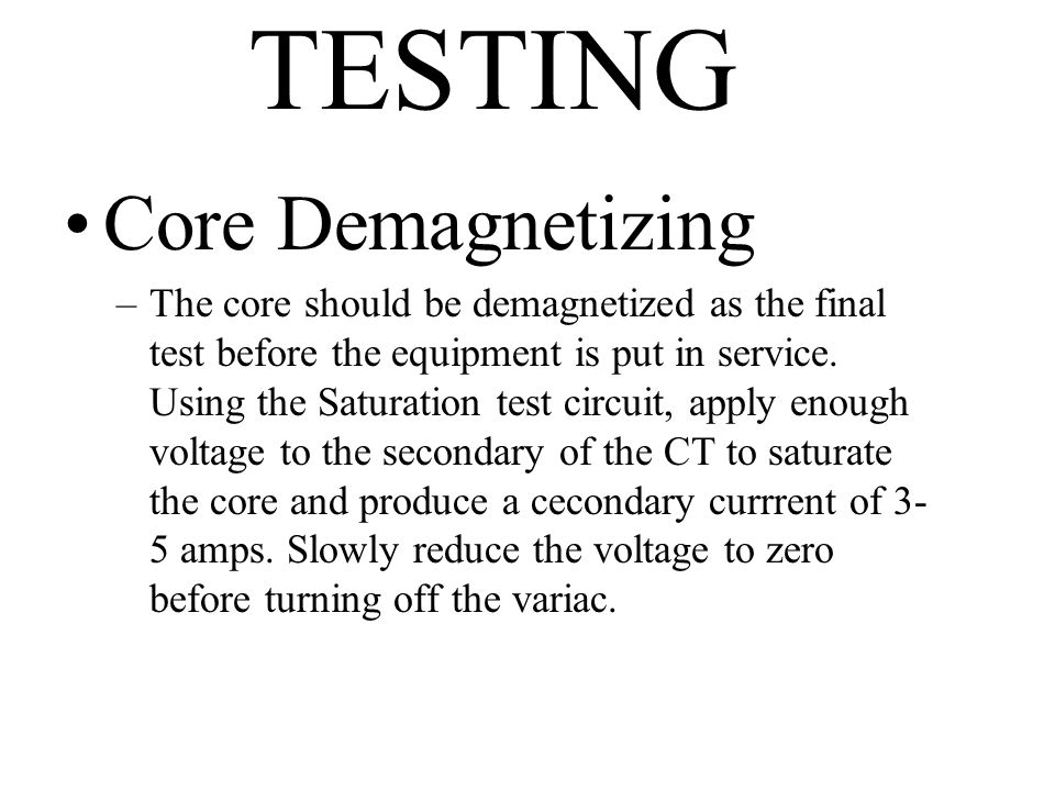 TESTING Core Demagnetizing –The core should be demagnetized as the final test before the equipment is put in service. Using the Saturation test circui