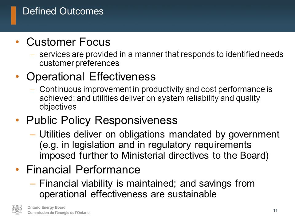 11 Defined Outcomes Customer Focus –services are provided in a manner that responds to identified needs customer preferences Operational Effectiveness –Continuous improvement in productivity and cost performance is achieved; and utilities deliver on system reliability and quality objectives Public Policy Responsiveness –Utilities deliver on obligations mandated by government (e.g.