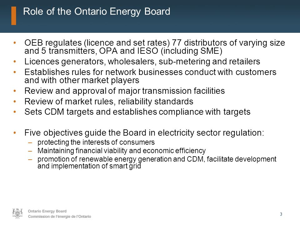 33 Role of the Ontario Energy Board OEB regulates (licence and set rates) 77 distributors of varying size and 5 transmitters, OPA and IESO (including SME) Licences generators, wholesalers, sub-metering and retailers Establishes rules for network businesses conduct with customers and with other market players Review and approval of major transmission facilities Review of market rules, reliability standards Sets CDM targets and establishes compliance with targets Five objectives guide the Board in electricity sector regulation: –protecting the interests of consumers –Maintaining financial viability and economic efficiency –promotion of renewable energy generation and CDM, facilitate development and implementation of smart grid