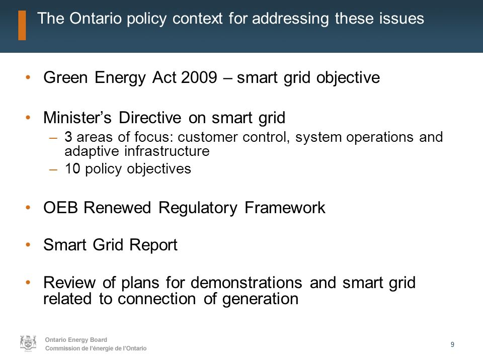 99 The Ontario policy context for addressing these issues Green Energy Act 2009 – smart grid objective Ministers Directive on smart grid –3 areas of focus: customer control, system operations and adaptive infrastructure –10 policy objectives OEB Renewed Regulatory Framework Smart Grid Report Review of plans for demonstrations and smart grid related to connection of generation