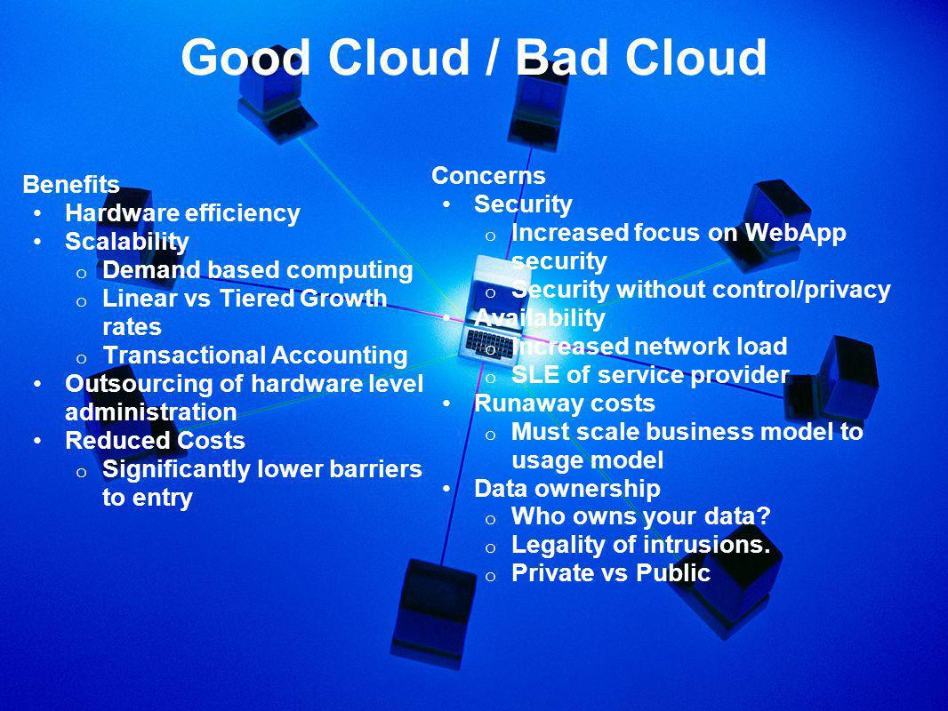 Good Cloud / Bad Cloud Benefits Hardware efficiency Scalability o Demand based computing o Linear vs Tiered Growth rates o Transactional Accounting Outsourcing of hardware level administration Reduced Costs o Significantly lower barriers to entry Concerns Security o Increased focus on WebApp security o Security without control/privacy Availability o Increased network load o SLE of service provider Runaway costs o Must scale business model to usage model Data ownership o Who owns your data.