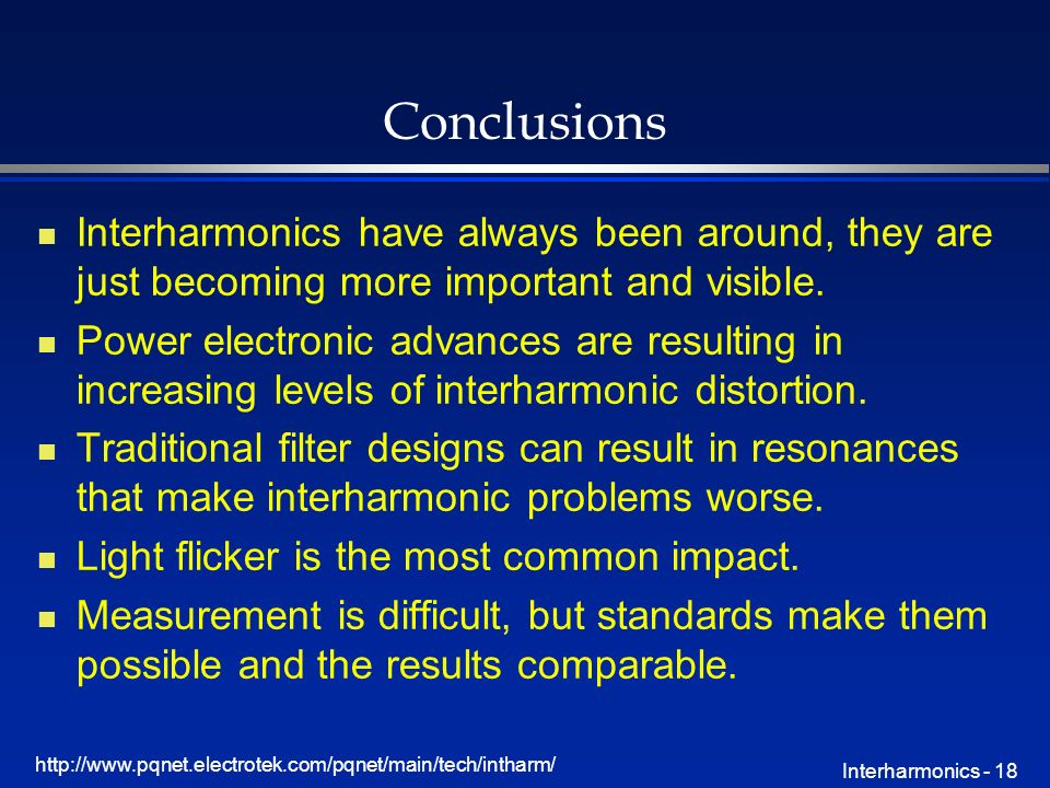 http://www.pqnet.electrotek.com/pqnet/main/tech/intharm/ Interharmonics - 18 Conclusions n Interharmonics have always been around, they are just becoming more important and visible.
