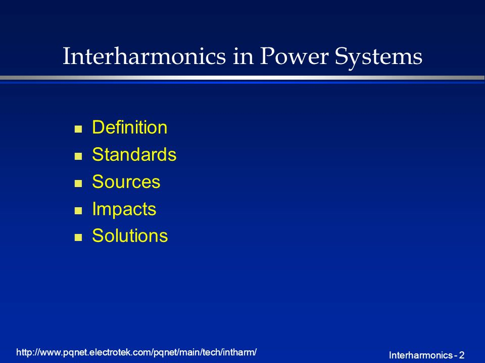 http://www.pqnet.electrotek.com/pqnet/main/tech/intharm/ Interharmonics - 2 Interharmonics in Power Systems n Definition n Standards n Sources n Impacts n Solutions