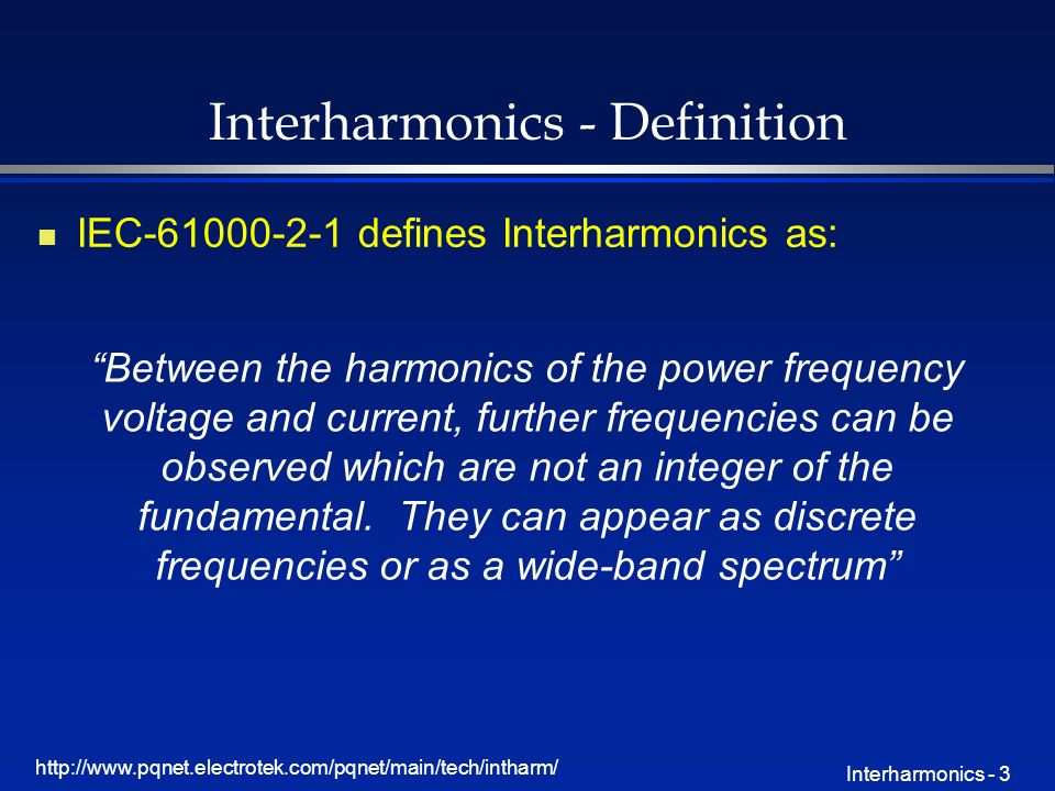 http://www.pqnet.electrotek.com/pqnet/main/tech/intharm/ Interharmonics - 3 Interharmonics - Definition n IEC-61000-2-1 defines Interharmonics as: Between the harmonics of the power frequency voltage and current, further frequencies can be observed which are not an integer of the fundamental.