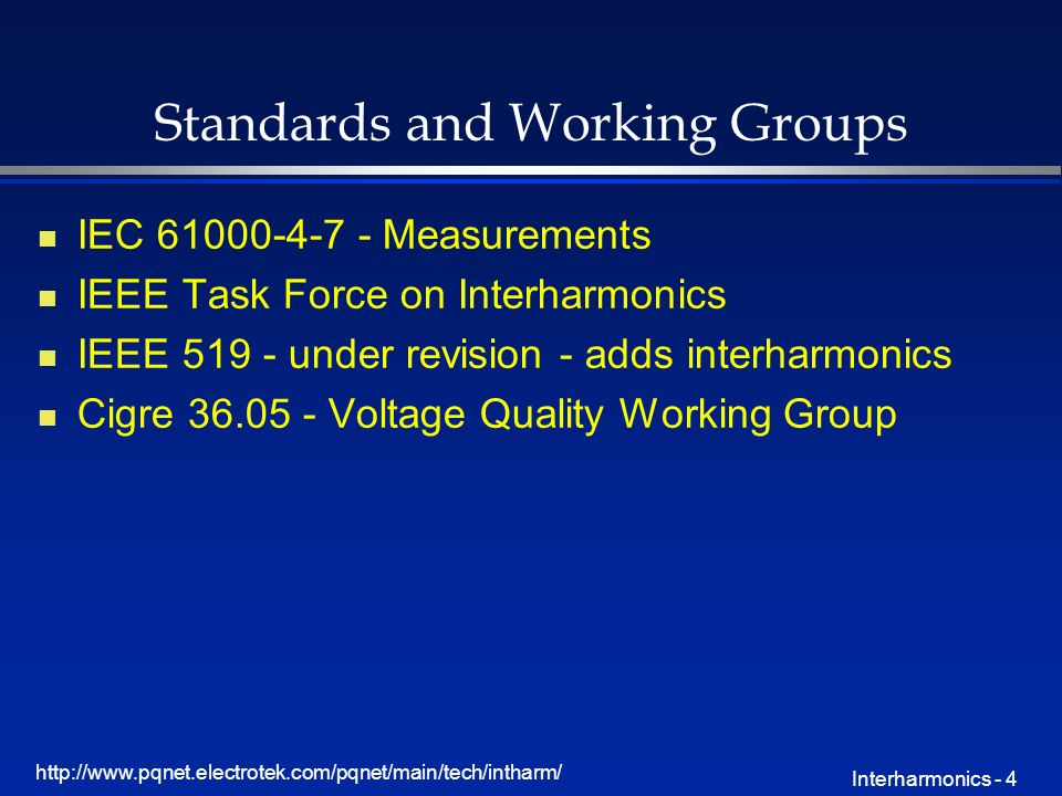 http://www.pqnet.electrotek.com/pqnet/main/tech/intharm/ Interharmonics - 4 Standards and Working Groups n IEC 61000-4-7 - Measurements n IEEE Task Fo