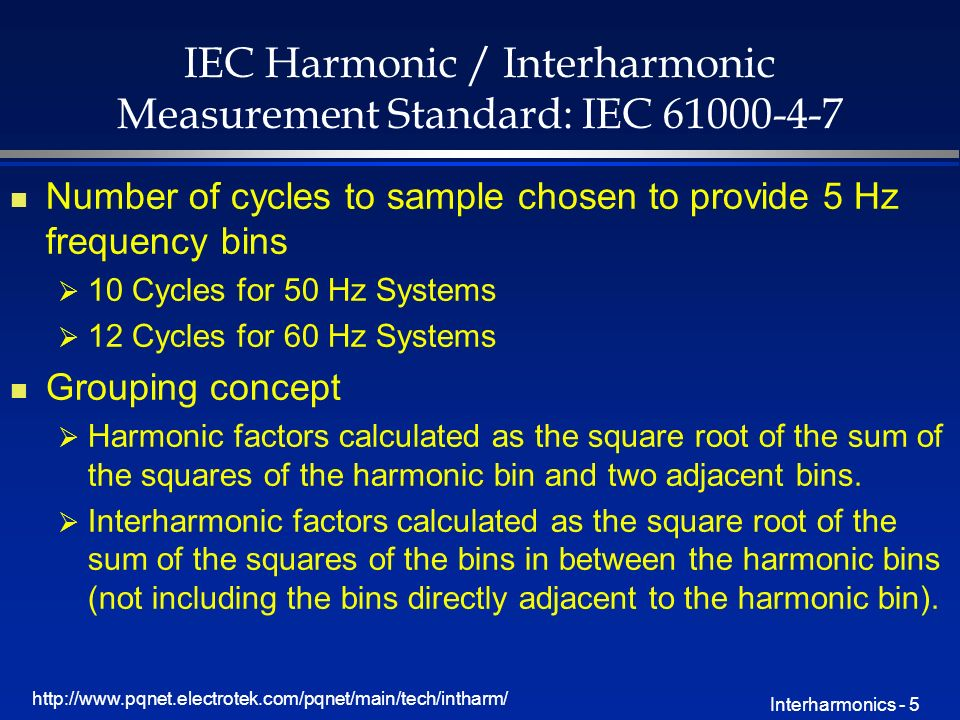 http://www.pqnet.electrotek.com/pqnet/main/tech/intharm/ Interharmonics - 5 IEC Harmonic / Interharmonic Measurement Standard: IEC 61000-4-7 n Number of cycles to sample chosen to provide 5 Hz frequency bins 10 Cycles for 50 Hz Systems 12 Cycles for 60 Hz Systems n Grouping concept Harmonic factors calculated as the square root of the sum of the squares of the harmonic bin and two adjacent bins.