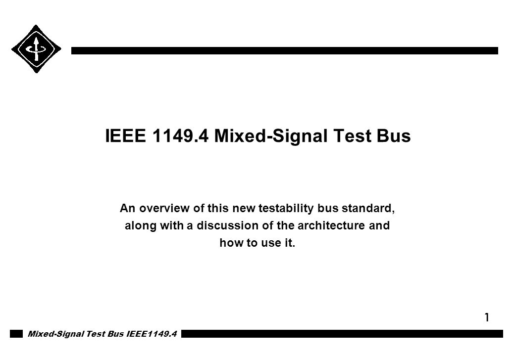 Mixed-Signal Test Bus IEEE1149.4 1 IEEE 1149.4 Mixed-Signal Test Bus An overview of this new testability bus standard, along with a discussion of the