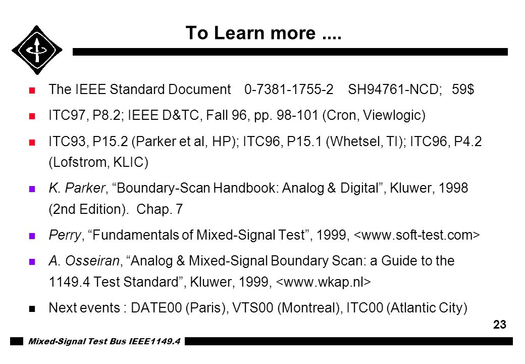 Mixed-Signal Test Bus IEEE1149.4 23 To Learn more.... n The IEEE Standard Document 0-7381-1755-2 SH94761-NCD; 59$ n ITC97, P8.2; IEEE D&TC, Fall 96, p
