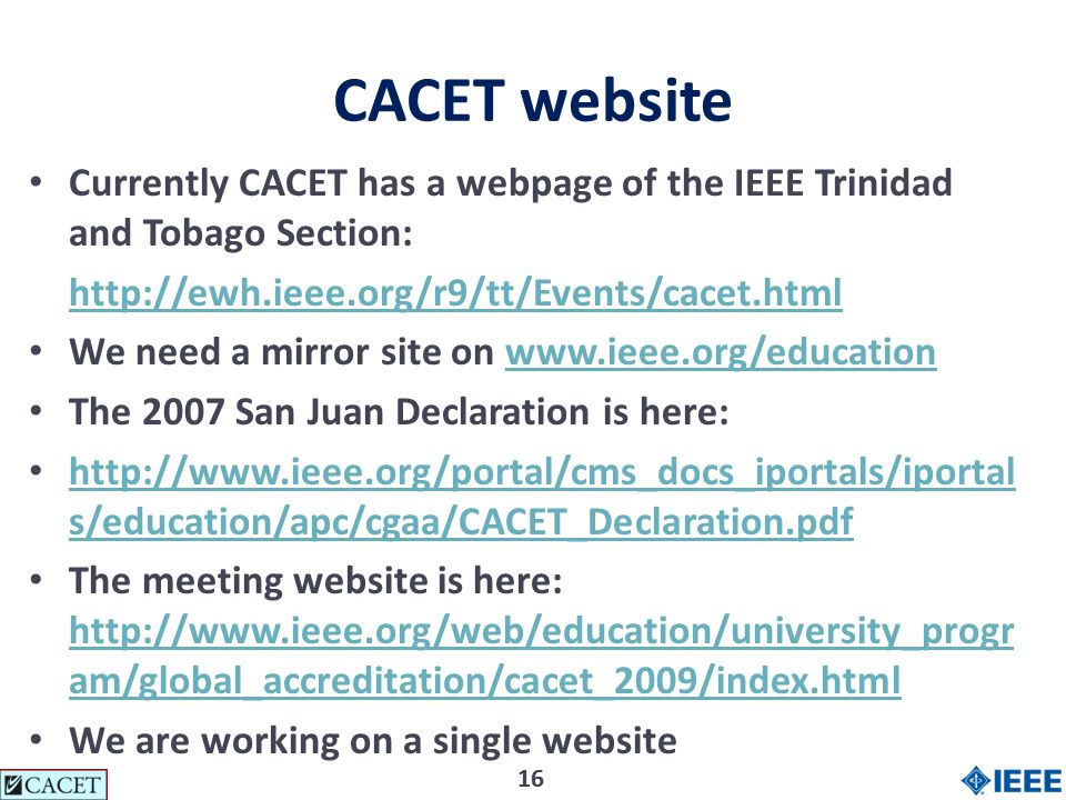 16 CACET website Currently CACET has a webpage of the IEEE Trinidad and Tobago Section:   We need a mirror site on   The 2007 San Juan Declaration is here:   s/education/apc/cgaa/CACET_Declaration.pdf   s/education/apc/cgaa/CACET_Declaration.pdf The meeting website is here:   am/global_accreditation/cacet_2009/index.html   am/global_accreditation/cacet_2009/index.html We are working on a single website