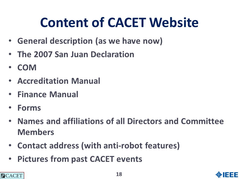18 Content of CACET Website General description (as we have now) The 2007 San Juan Declaration COM Accreditation Manual Finance Manual Forms Names and affiliations of all Directors and Committee Members Contact address (with anti-robot features) Pictures from past CACET events