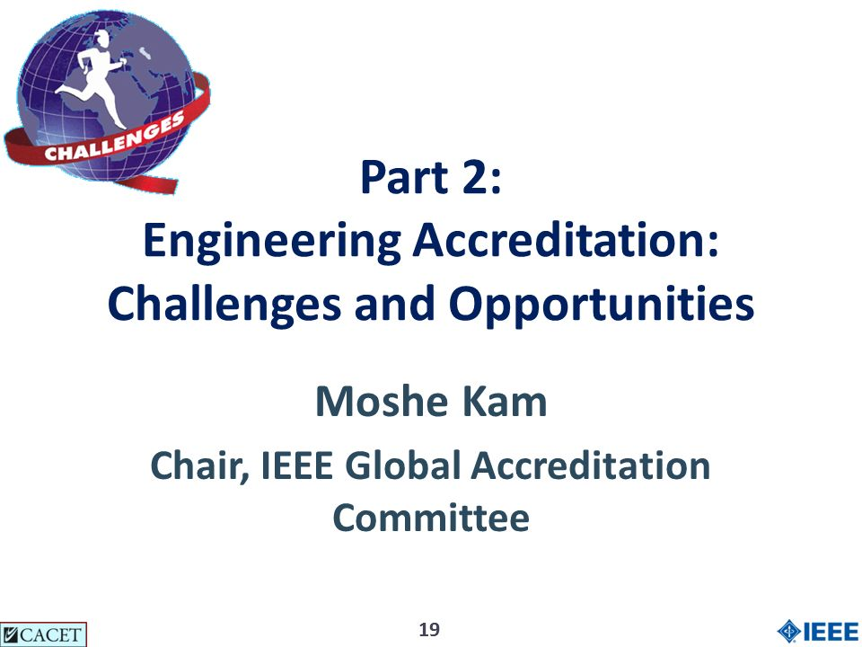 19 Part 2: Engineering Accreditation: Challenges and Opportunities Moshe Kam Chair, IEEE Global Accreditation Committee