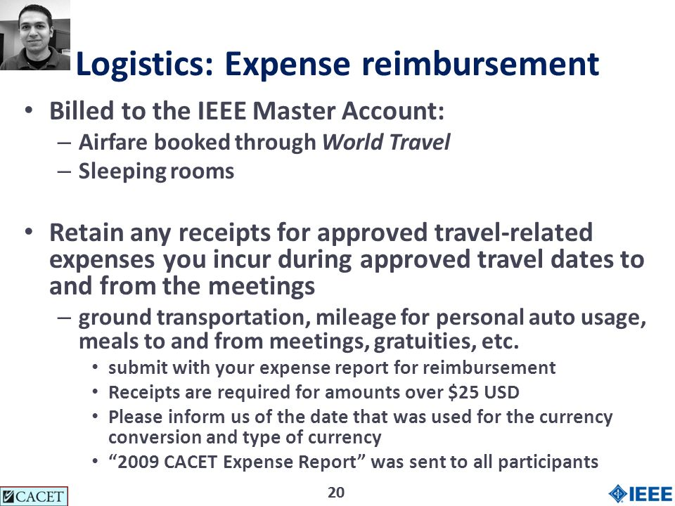 20 Logistics: Expense reimbursement Billed to the IEEE Master Account: – Airfare booked through World Travel – Sleeping rooms Retain any receipts for approved travel-related expenses you incur during approved travel dates to and from the meetings – ground transportation, mileage for personal auto usage, meals to and from meetings, gratuities, etc.