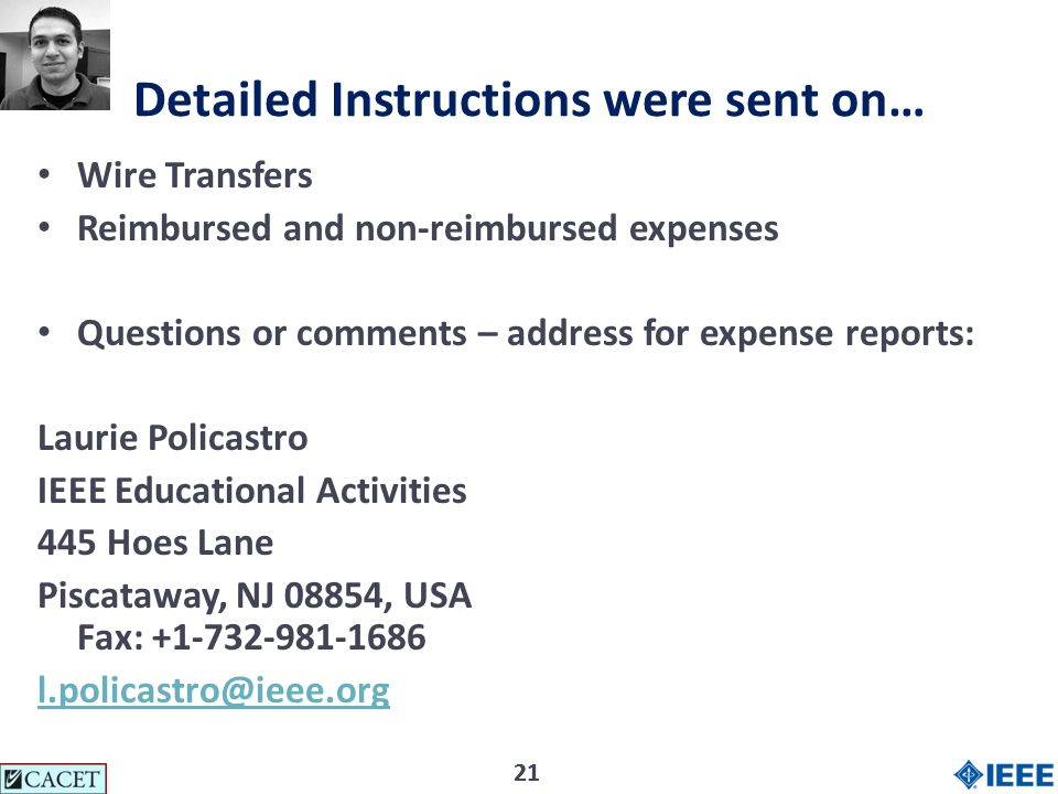 21 Detailed Instructions were sent on… Wire Transfers Reimbursed and non-reimbursed expenses Questions or comments – address for expense reports: Laurie Policastro IEEE Educational Activities 445 Hoes Lane Piscataway, NJ 08854, USA Fax: +1-732-981-1686 l.policastro@ieee.org