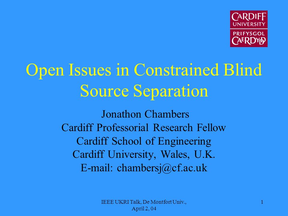 IEEE UKRI Talk, De Montfort Univ., April 2, 04 1 Open Issues in Constrained Blind Source Separation Jonathon Chambers Cardiff Professorial Research Fellow Cardiff School of Engineering Cardiff University, Wales, U.K.