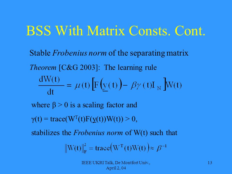 IEEE UKRI Talk, De Montfort Univ., April 2, 04 13 Stable Frobenius norm of the separating matrix Theorem [C&G 2003]: The learning rule where β > 0 is