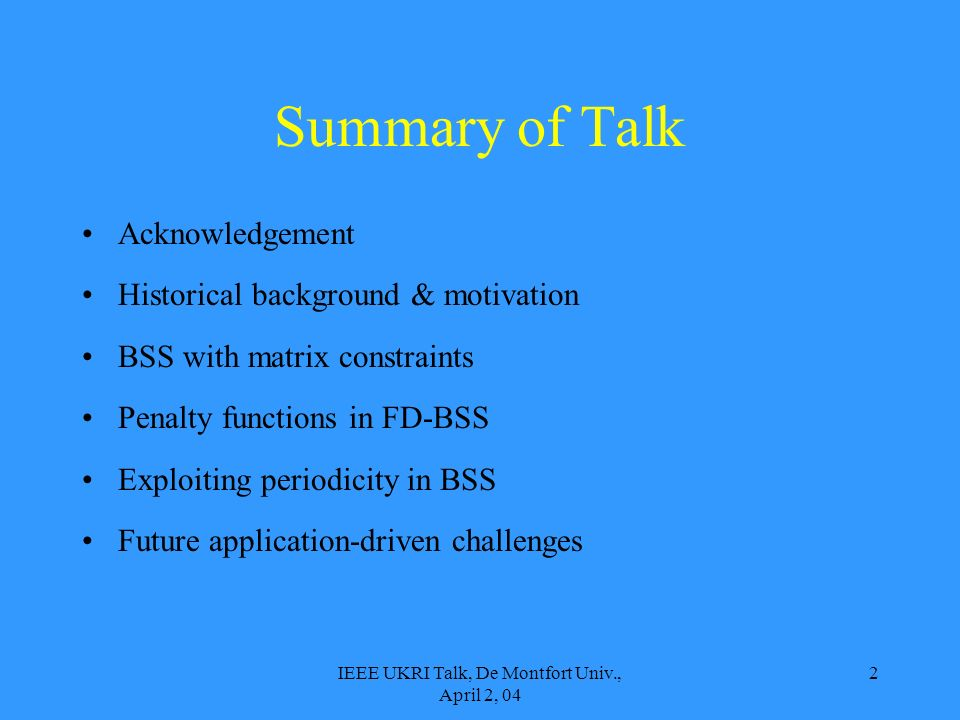 IEEE UKRI Talk, De Montfort Univ., April 2, 04 2 Summary of Talk Acknowledgement Historical background & motivation BSS with matrix constraints Penalty functions in FD-BSS Exploiting periodicity in BSS Future application-driven challenges