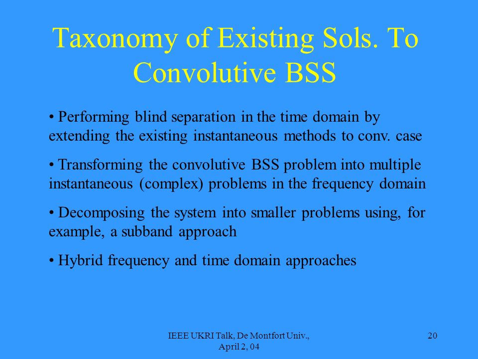IEEE UKRI Talk, De Montfort Univ., April 2, 04 20 Taxonomy of Existing Sols. To Convolutive BSS Performing blind separation in the time domain by exte