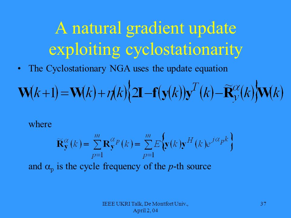 IEEE UKRI Talk, De Montfort Univ., April 2, 04 37 A natural gradient update exploiting cyclostationarity The Cyclostationary NGA uses the update equation where and p is the cycle frequency of the p-th source