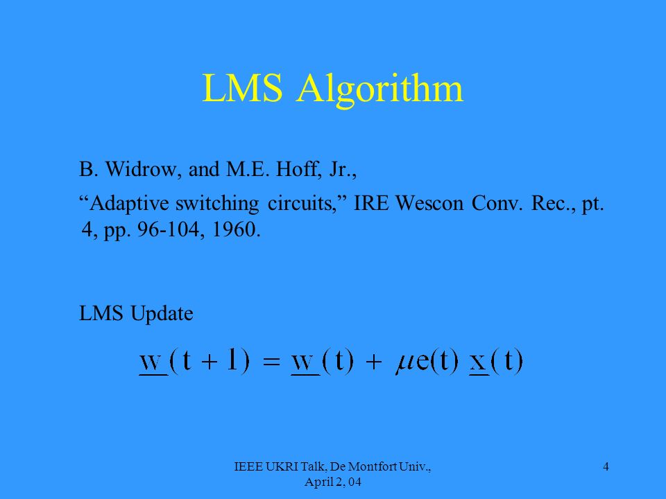 IEEE UKRI Talk, De Montfort Univ., April 2, 04 4 LMS Algorithm B. Widrow, and M.E. Hoff, Jr., Adaptive switching circuits, IRE Wescon Conv. Rec., pt.