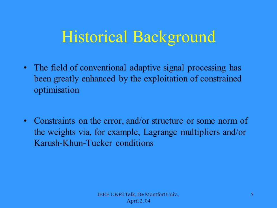 IEEE UKRI Talk, De Montfort Univ., April 2, 04 5 Historical Background The field of conventional adaptive signal processing has been greatly enhanced