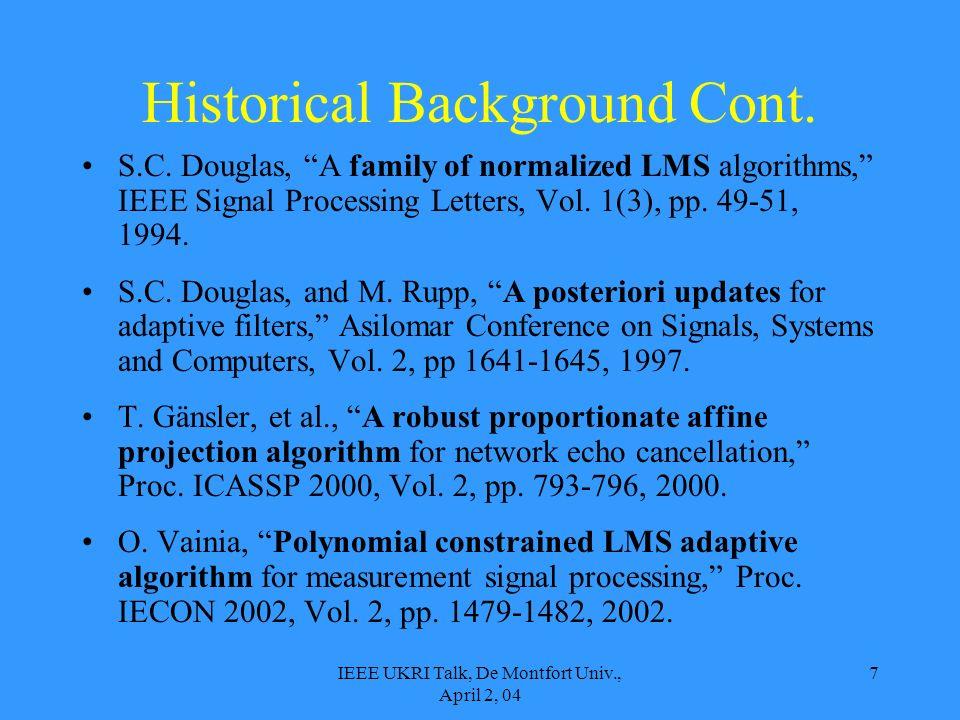 IEEE UKRI Talk, De Montfort Univ., April 2, 04 7 Historical Background Cont. S.C. Douglas, A family of normalized LMS algorithms, IEEE Signal Processi