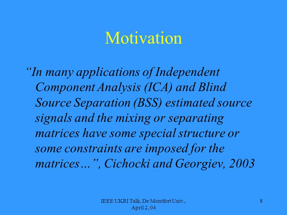 IEEE UKRI Talk, De Montfort Univ., April 2, 04 8 Motivation In many applications of Independent Component Analysis (ICA) and Blind Source Separation (