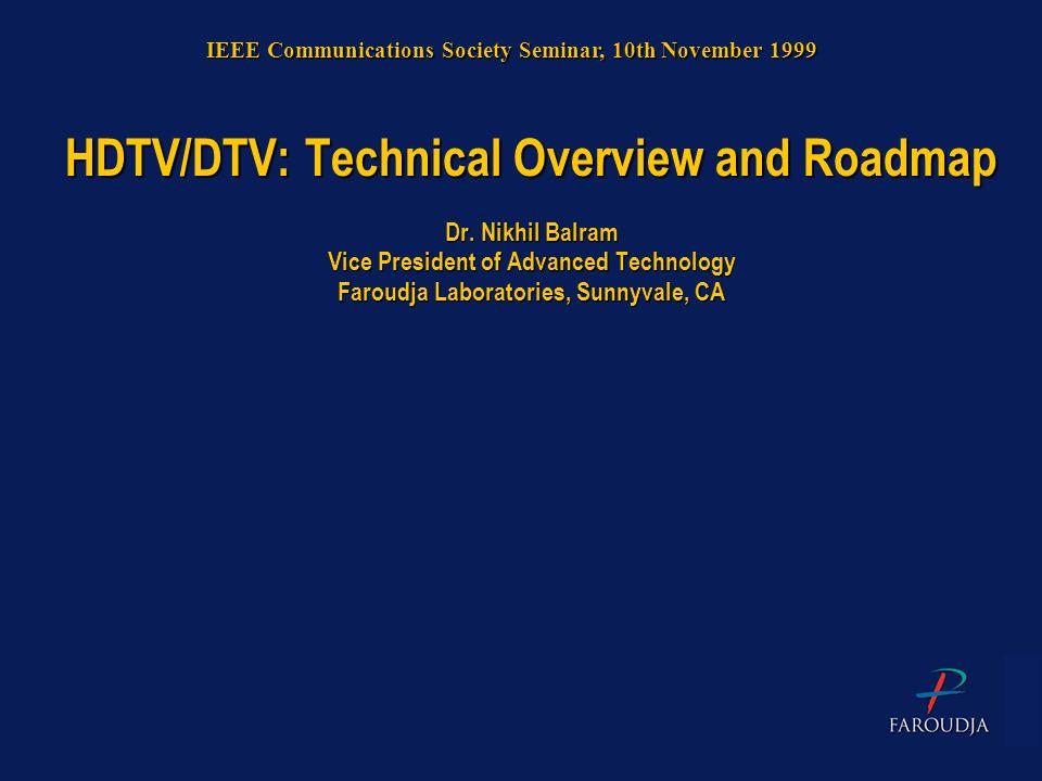 HDTV/DTV: Technical Overview and Roadmap Dr. Nikhil Balram Vice President of Advanced Technology Faroudja Laboratories, Sunnyvale, CA IEEE Communicati
