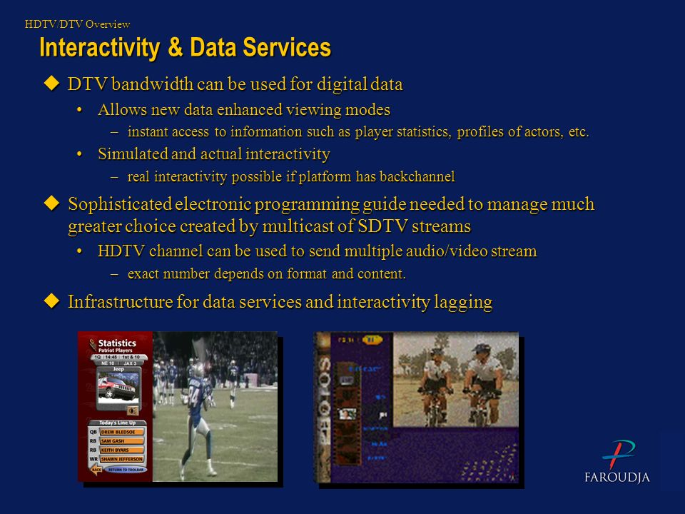 Interactivity & Data Services HDTV/DTV Overview uDTV bandwidth can be used for digital data Allows new data enhanced viewing modesAllows new data enha