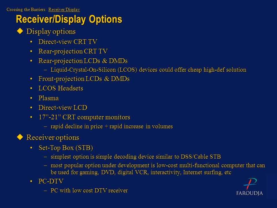 Receiver/Display Options Crossing the Barriers: Receiver/Display uDisplay options Direct-view CRT TVDirect-view CRT TV Rear-projection CRT TVRear-proj