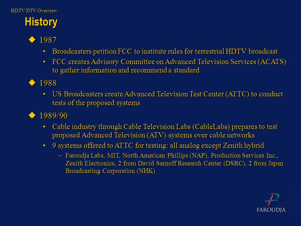 History HDTV/DTV Overview u1987 Broadcasters petition FCC to institute rules for terrestrial HDTV broadcastBroadcasters petition FCC to institute rule