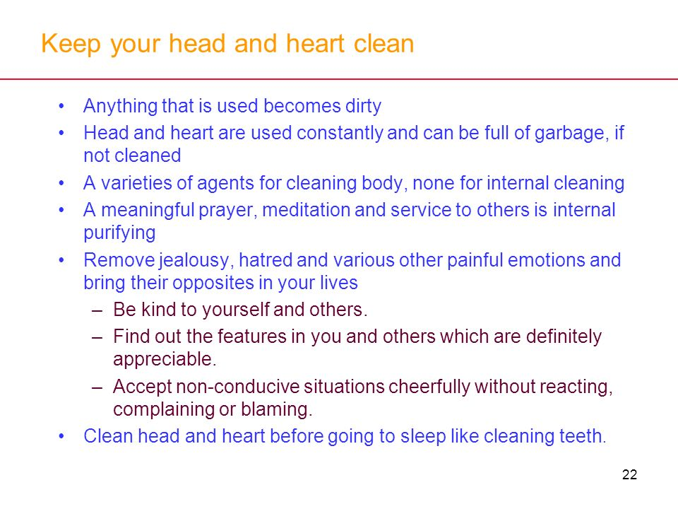 22 Keep your head and heart clean Anything that is used becomes dirty Head and heart are used constantly and can be full of garbage, if not cleaned A