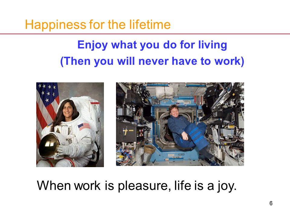 6 Happiness for the lifetime Enjoy what you do for living (Then you will never have to work) When work is pleasure, life is a joy.